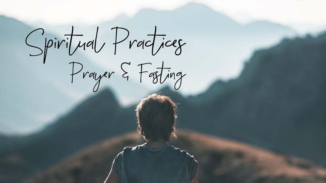 Spiritual Practices: Prayer & Fasting